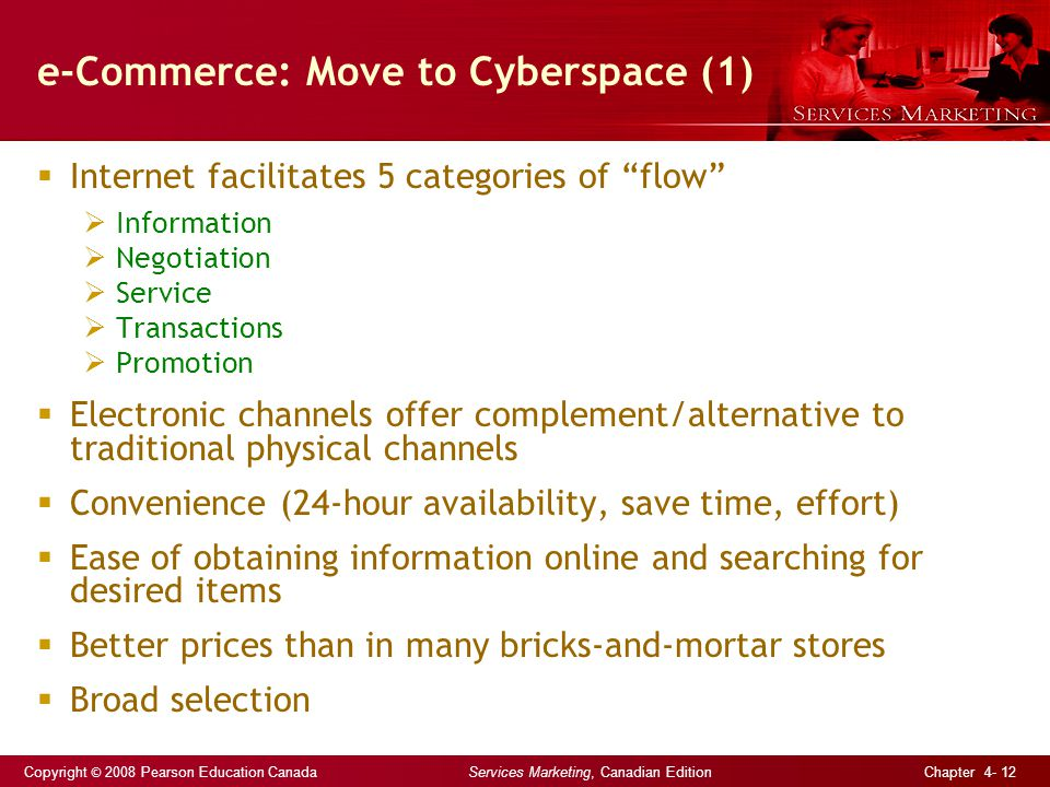 Copyright © 2008 Pearson Education Canada Services Marketing, Canadian Edition Chapter 4- 12 e-Commerce: Move to Cyberspace (1)  Internet facilitates 5 categories of flow  Information  Negotiation  Service  Transactions  Promotion  Electronic channels offer complement/alternative to traditional physical channels  Convenience (24-hour availability, save time, effort)  Ease of obtaining information online and searching for desired items  Better prices than in many bricks-and-mortar stores  Broad selection