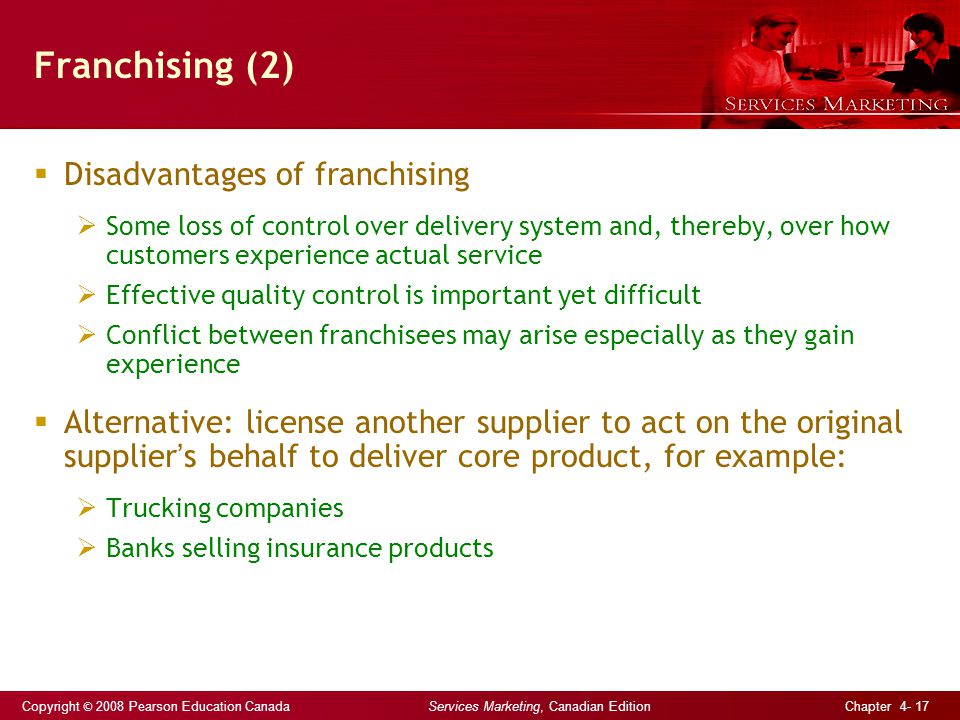 Copyright © 2008 Pearson Education Canada Services Marketing, Canadian Edition Chapter 4- 17 Franchising (2)  Disadvantages of franchising  Some loss of control over delivery system and, thereby, over how customers experience actual service  Effective quality control is important yet difficult  Conflict between franchisees may arise especially as they gain experience  Alternative: license another supplier to act on the original supplier ' s behalf to deliver core product, for example:  Trucking companies  Banks selling insurance products