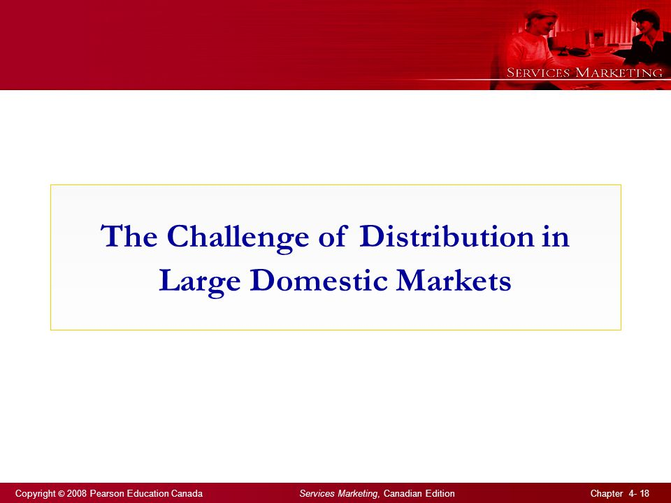 Copyright © 2008 Pearson Education Canada Services Marketing, Canadian Edition Chapter 4- 18 The Challenge of Distribution in Large Domestic Markets