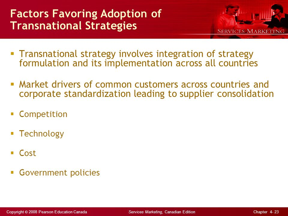 Copyright © 2008 Pearson Education Canada Services Marketing, Canadian Edition Chapter 4- 23 Factors Favoring Adoption of Transnational Strategies  Transnational strategy involves integration of strategy formulation and its implementation across all countries  Market drivers of common customers across countries and corporate standardization leading to supplier consolidation  Competition  Technology  Cost  Government policies