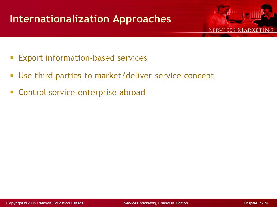 Copyright © 2008 Pearson Education Canada Services Marketing, Canadian Edition Chapter 4- 24 Internationalization Approaches  Export information-based services  Use third parties to market/deliver service concept  Control service enterprise abroad