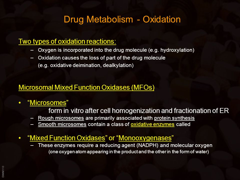 BIMM118 Drug Metabolism - Oxidation Two types of oxidation reactions: –Oxygen is incorporated into the drug molecule (e.g. hydroxylation) –Oxidation c