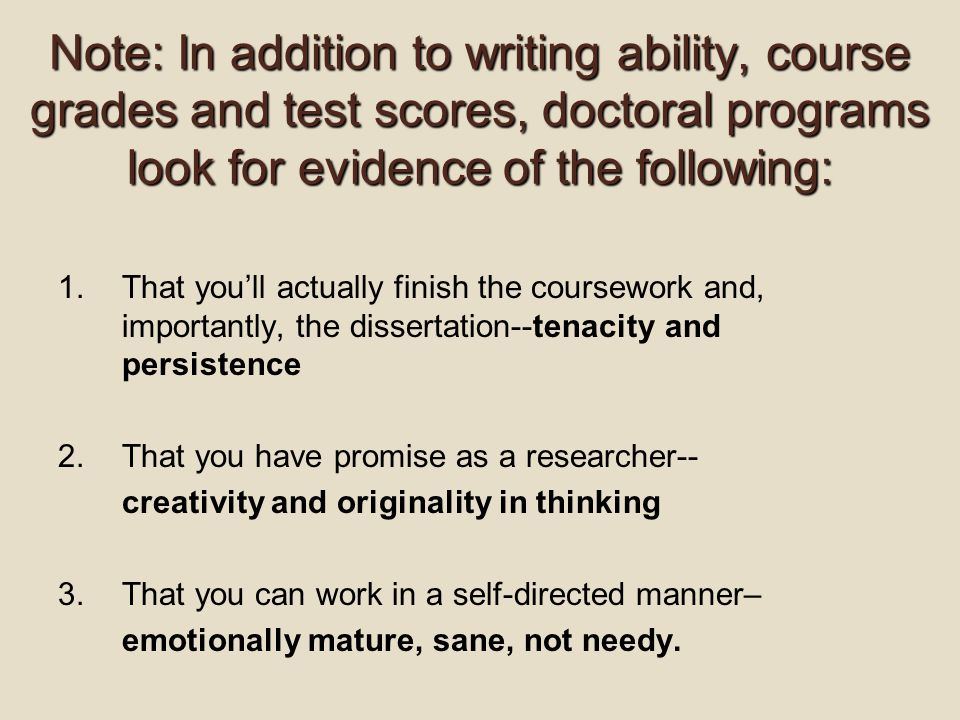 Note: In addition to writing ability, course grades and test scores, doctoral programs look for evidence of the following: 1.That you'll actually finish the coursework and, importantly, the dissertation--tenacity and persistence 2.That you have promise as a researcher-- creativity and originality in thinking 3.That you can work in a self-directed manner– emotionally mature, sane, not needy.