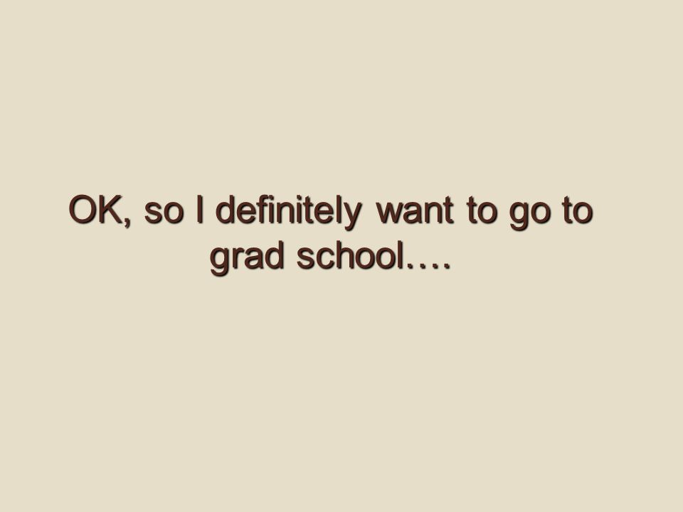 OK, so I definitely want to go to grad school….