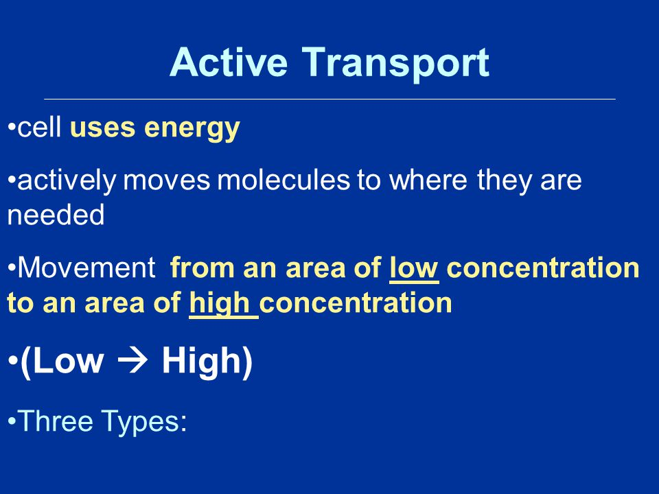 Active Transport cell uses energy actively moves molecules to where they are needed Movement from an area of low concentration to an area of high conc
