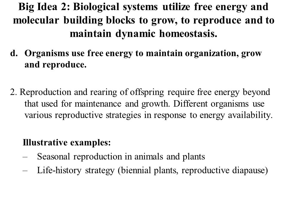 Big Idea 2: Biological systems utilize free energy and molecular building blocks to grow, to reproduce and to maintain dynamic homeostasis. d.Organism