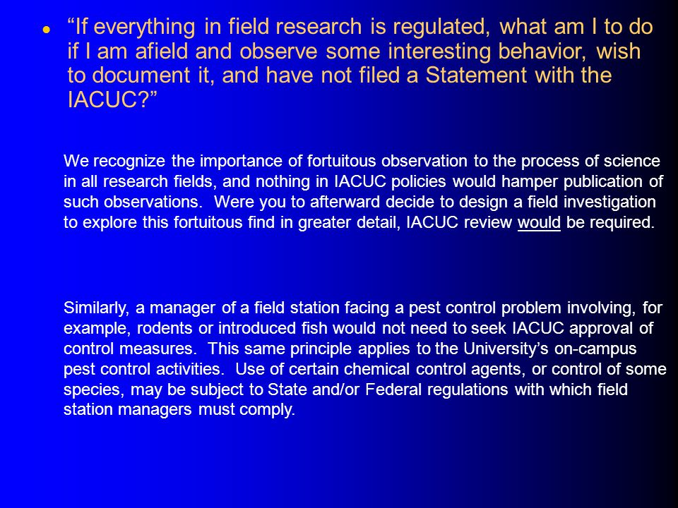 l If everything in field research is regulated, what am I to do if I am afield and observe some interesting behavior, wish to document it, and have not filed a Statement with the IACUC? We recognize the importance of fortuitous observation to the process of science in all research fields, and nothing in IACUC policies would hamper publication of such observations.