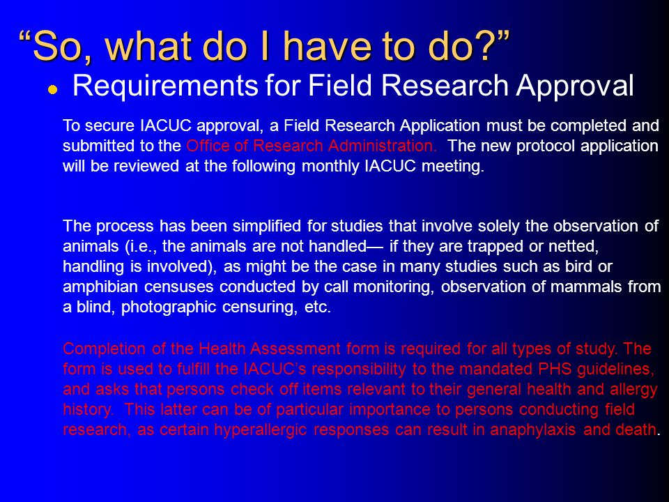 So, what do I have to do? l Requirements for Field Research Approval To secure IACUC approval, a Field Research Application must be completed and submitted to the Office of Research Administration.
