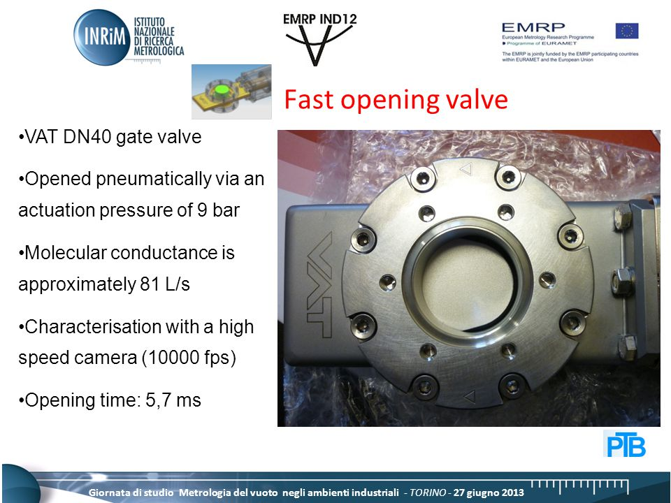 Giornata di studio Metrologia del vuoto negli ambienti industriali - TORINO - 27 giugno 2013 Fast opening valve VAT DN40 gate valve Opened pneumatically via an actuation pressure of 9 bar Molecular conductance is approximately 81 L/s Characterisation with a high speed camera (10000 fps) Opening time: 5,7 ms