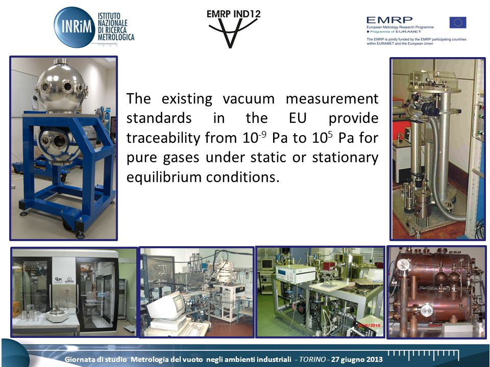 Giornata di studio Metrologia del vuoto negli ambienti industriali - TORINO - 27 giugno 2013 Some NMIs also operate standards for very low gas flows (10 -15 mol/s to 10 -8 mol/s) which are suitable to calibrate leak rates of standard leaks for helium and some other pure gases.