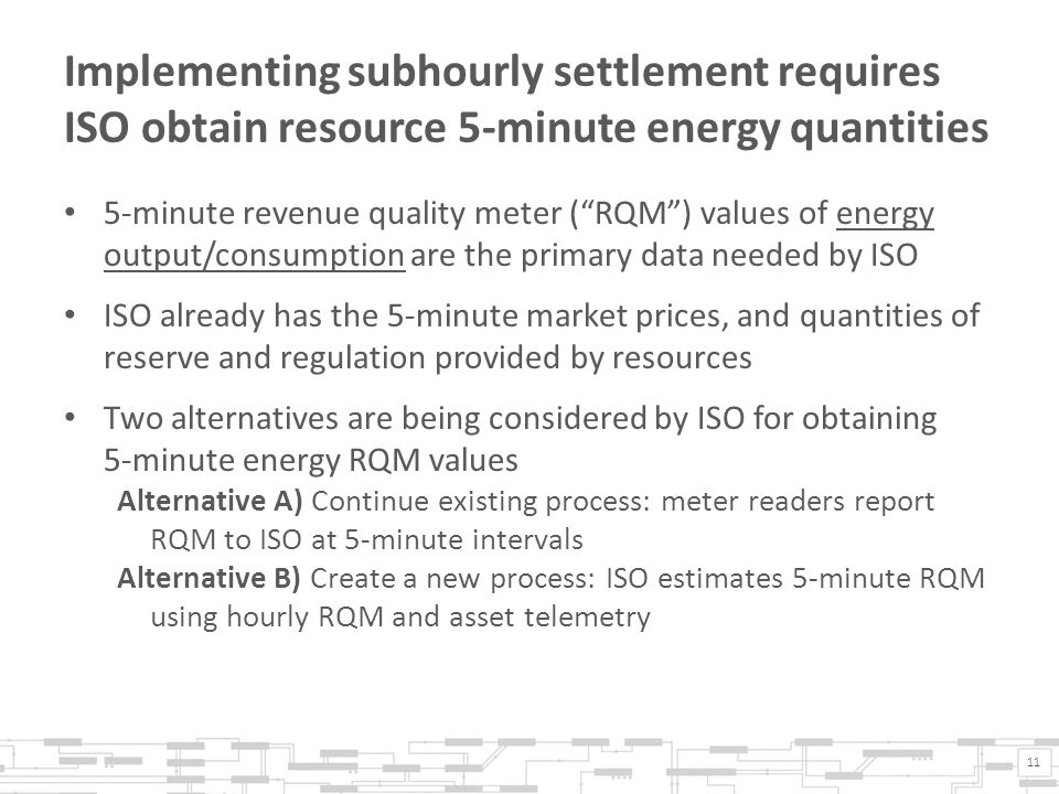 Implementing subhourly settlement requires ISO obtain resource 5-minute energy quantities 5-minute revenue quality meter ( RQM ) values of energy output/consumption are the primary data needed by ISO ISO already has the 5-minute market prices, and quantities of reserve and regulation provided by resources Two alternatives are being considered by ISO for obtaining 5-minute energy RQM values Alternative A) Continue existing process: meter readers report RQM to ISO at 5-minute intervals Alternative B) Create a new process: ISO estimates 5-minute RQM using hourly RQM and asset telemetry 11