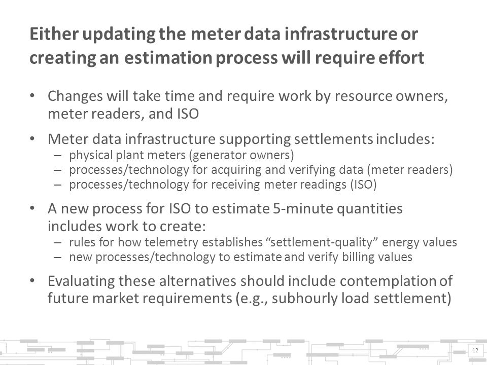 Either updating the meter data infrastructure or creating an estimation process will require effort Changes will take time and require work by resource owners, meter readers, and ISO Meter data infrastructure supporting settlements includes: – physical plant meters (generator owners) – processes/technology for acquiring and verifying data (meter readers) – processes/technology for receiving meter readings (ISO) A new process for ISO to estimate 5-minute quantities includes work to create: – rules for how telemetry establishes settlement-quality energy values – new processes/technology to estimate and verify billing values Evaluating these alternatives should include contemplation of future market requirements (e.g., subhourly load settlement) 12