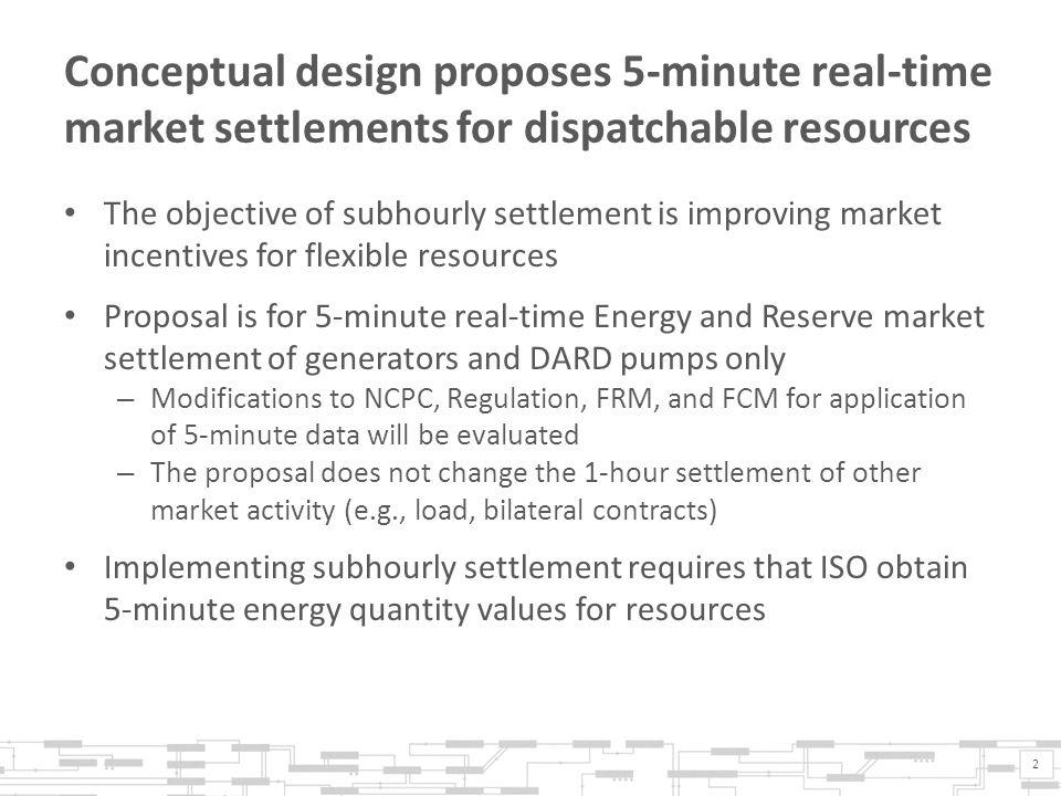 Conceptual design proposes 5-minute real-time market settlements for dispatchable resources The objective of subhourly settlement is improving market incentives for flexible resources Proposal is for 5-minute real-time Energy and Reserve market settlement of generators and DARD pumps only – Modifications to NCPC, Regulation, FRM, and FCM for application of 5-minute data will be evaluated – The proposal does not change the 1-hour settlement of other market activity (e.g., load, bilateral contracts) Implementing subhourly settlement requires that ISO obtain 5-minute energy quantity values for resources 2