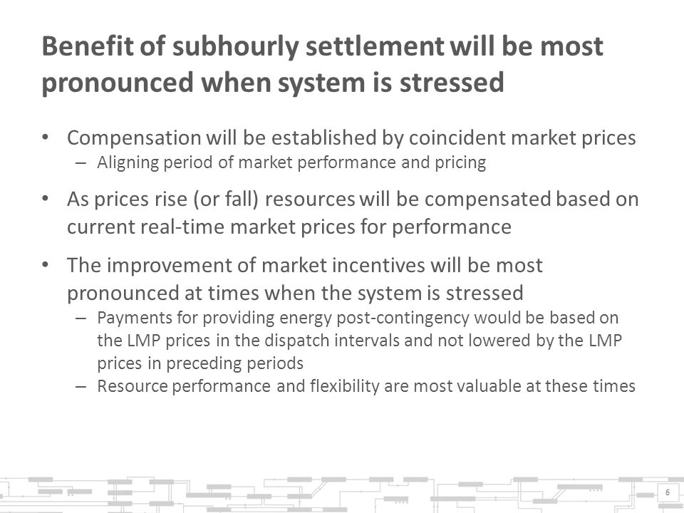 Benefit of subhourly settlement will be most pronounced when system is stressed Compensation will be established by coincident market prices – Aligning period of market performance and pricing As prices rise (or fall) resources will be compensated based on current real-time market prices for performance The improvement of market incentives will be most pronounced at times when the system is stressed – Payments for providing energy post-contingency would be based on the LMP prices in the dispatch intervals and not lowered by the LMP prices in preceding periods – Resource performance and flexibility are most valuable at these times 6