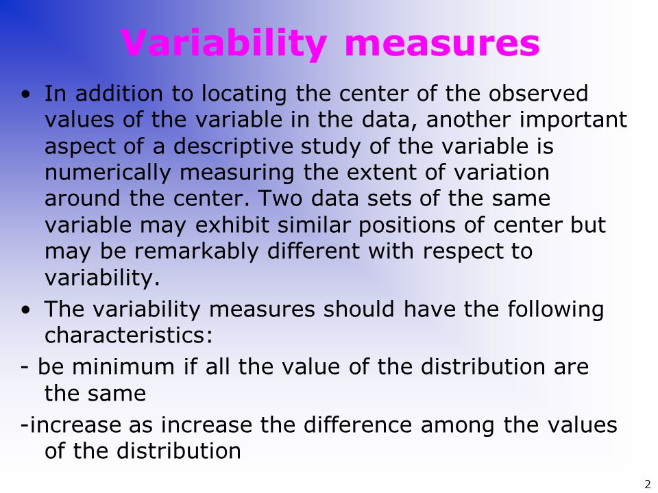 Variability measures In addition to locating the center of the observed values of the variable in the data, another important aspect of a descriptive