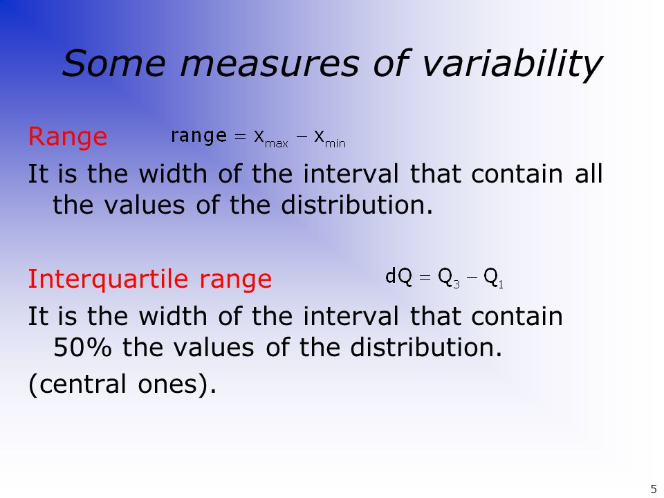 Some measures of variability Range It is the width of the interval that contain all the values of the distribution. Interquartile range It is the widt