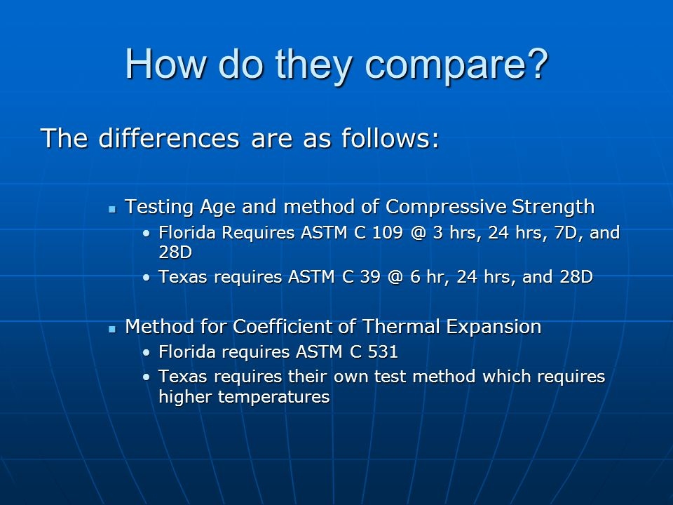 The differences are as follows: Testing Age and method of Compressive Strength Testing Age and method of Compressive Strength Florida Requires ASTM C 109 @ 3 hrs, 24 hrs, 7D, and 28DFlorida Requires ASTM C 109 @ 3 hrs, 24 hrs, 7D, and 28D Texas requires ASTM C 39 @ 6 hr, 24 hrs, and 28DTexas requires ASTM C 39 @ 6 hr, 24 hrs, and 28D Method for Coefficient of Thermal Expansion Method for Coefficient of Thermal Expansion Florida requires ASTM C 531Florida requires ASTM C 531 Texas requires their own test method which requires higher temperaturesTexas requires their own test method which requires higher temperatures