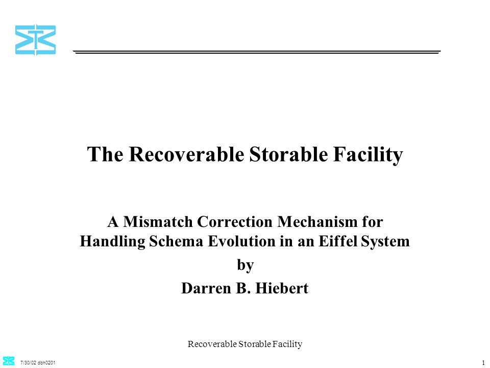 7/30/02 dbh0201 Recoverable Storable Facility 1 The Recoverable Storable Facility A Mismatch Correction Mechanism for Handling Schema Evolution in an Eiffel System by Darren B.