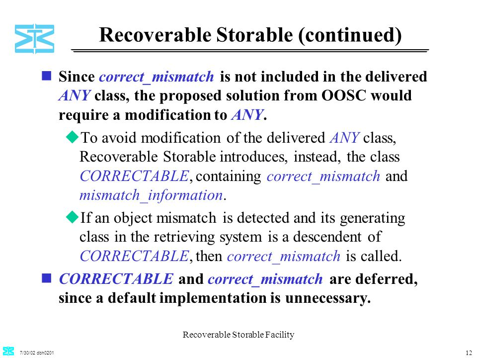 7/30/02 dbh0201 Recoverable Storable Facility 12 Recoverable Storable (continued) nSince correct_mismatch is not included in the delivered ANY class, the proposed solution from OOSC would require a modification to ANY.