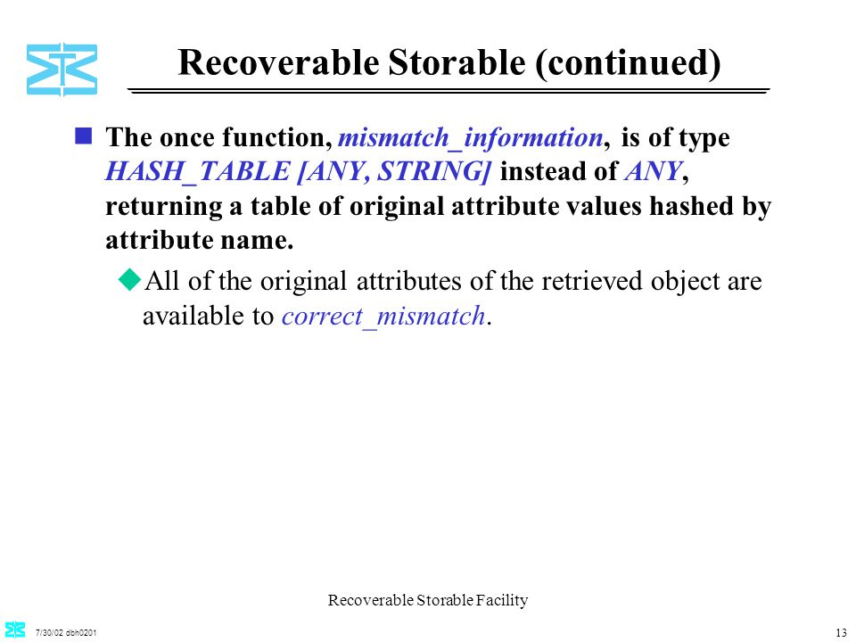7/30/02 dbh0201 Recoverable Storable Facility 13 Recoverable Storable (continued) nThe once function, mismatch_information, is of type HASH_TABLE [ANY, STRING] instead of ANY, returning a table of original attribute values hashed by attribute name.