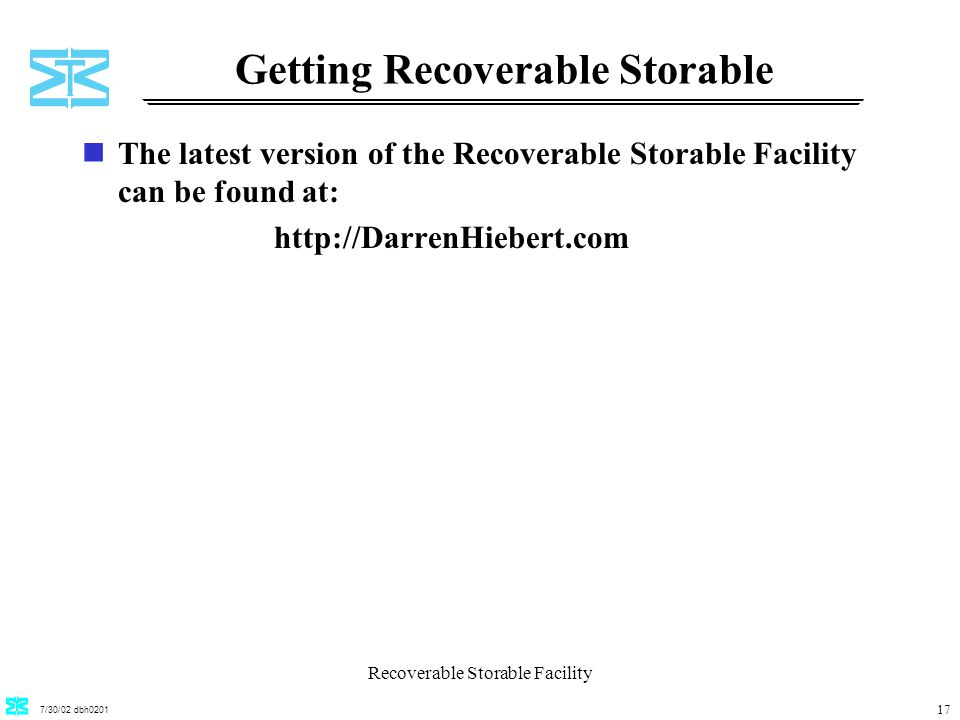7/30/02 dbh0201 Recoverable Storable Facility 17 Getting Recoverable Storable nThe latest version of the Recoverable Storable Facility can be found at: http://DarrenHiebert.com