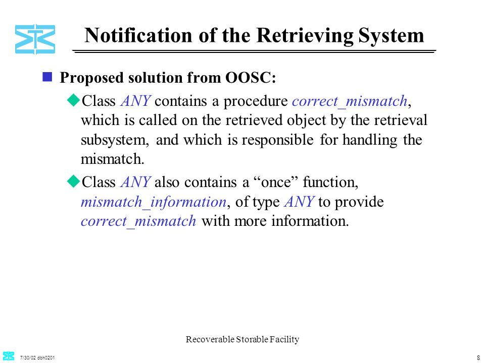 7/30/02 dbh0201 Recoverable Storable Facility 8 Notification of the Retrieving System nProposed solution from OOSC: uClass ANY contains a procedure correct_mismatch, which is called on the retrieved object by the retrieval subsystem, and which is responsible for handling the mismatch.