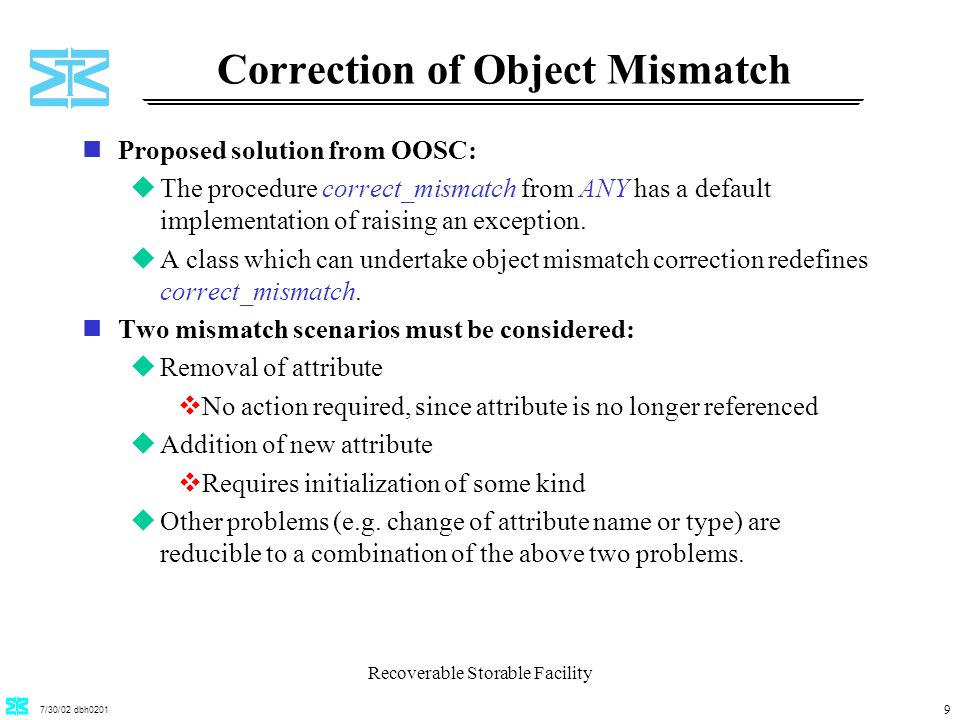 7/30/02 dbh0201 Recoverable Storable Facility 9 Correction of Object Mismatch nProposed solution from OOSC: uThe procedure correct_mismatch from ANY has a default implementation of raising an exception.