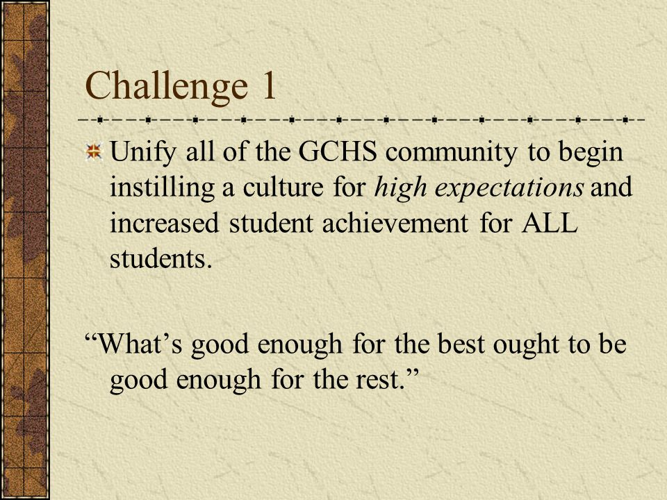 "Challenge 1 Unify all of the GCHS community to begin instilling a culture for high expectations and increased student achievement for ALL students. ""W"
