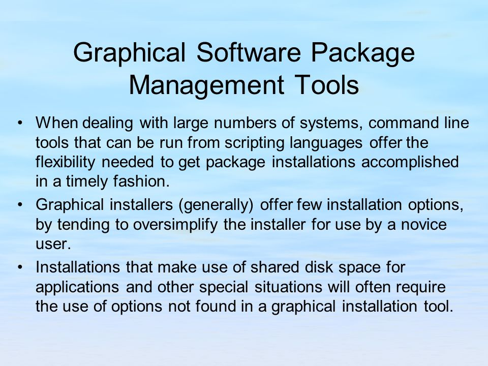 Graphical Software Package Management Tools When dealing with large numbers of systems, command line tools that can be run from scripting languages offer the flexibility needed to get package installations accomplished in a timely fashion.