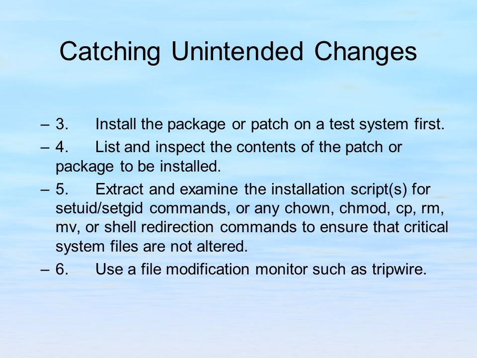 Catching Unintended Changes –3. Install the package or patch on a test system first.