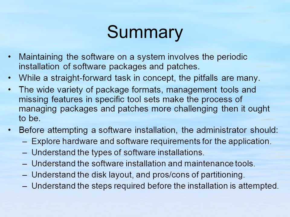 Summary Maintaining the software on a system involves the periodic installation of software packages and patches.