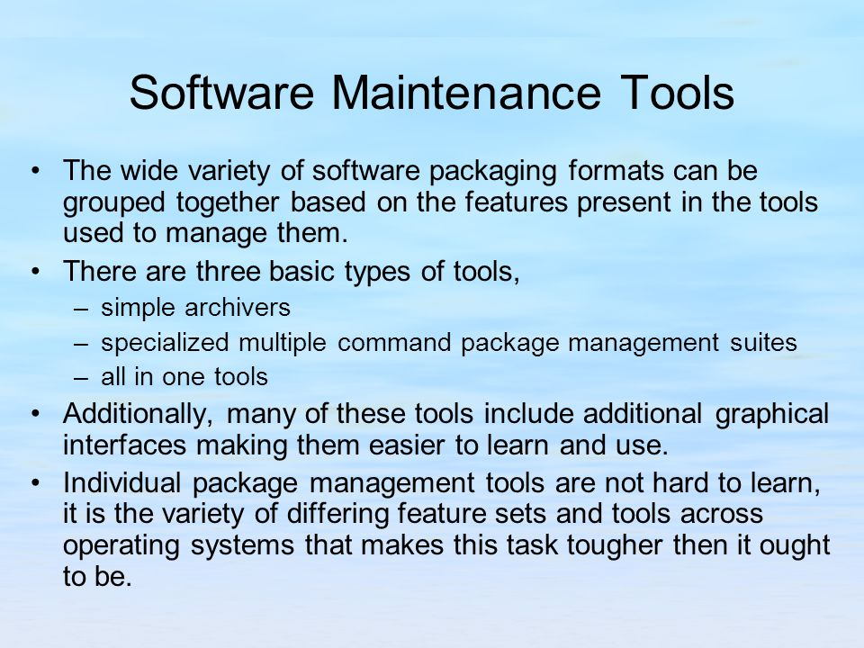 Software Maintenance Tools The wide variety of software packaging formats can be grouped together based on the features present in the tools used to manage them.