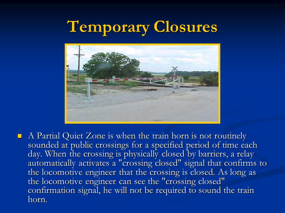 Temporary Closures A Partial Quiet Zone is when the train horn is not routinely sounded at public crossings for a specified period of time each day.