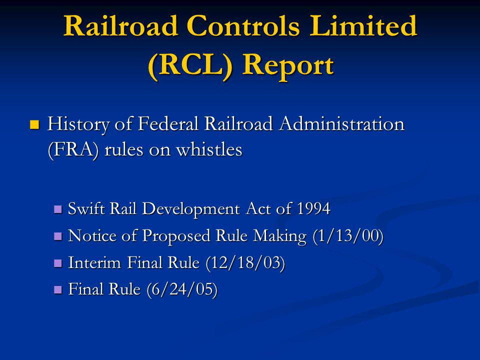 Railroad Controls Limited (RCL) Report History of Federal Railroad Administration (FRA) rules on whistles History of Federal Railroad Administration (FRA) rules on whistles Swift Rail Development Act of 1994 Swift Rail Development Act of 1994 Notice of Proposed Rule Making (1/13/00) Notice of Proposed Rule Making (1/13/00) Interim Final Rule (12/18/03) Interim Final Rule (12/18/03) Final Rule (6/24/05) Final Rule (6/24/05)