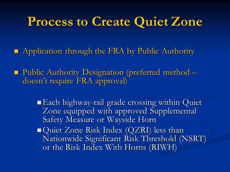 Process to Create Quiet Zone Application through the FRA by Public Authority Application through the FRA by Public Authority Public Authority Designation (preferred method – doesn't require FRA approval) Public Authority Designation (preferred method – doesn't require FRA approval) Each highway-rail grade crossing within Quiet Zone equipped with approved Supplemental Safety Measure or Wayside Horn Each highway-rail grade crossing within Quiet Zone equipped with approved Supplemental Safety Measure or Wayside Horn Quiet Zone Risk Index (QZRI) less than Nationwide Significant Risk Threshold (NSRT) or the Risk Index With Horns (RIWH) Quiet Zone Risk Index (QZRI) less than Nationwide Significant Risk Threshold (NSRT) or the Risk Index With Horns (RIWH)