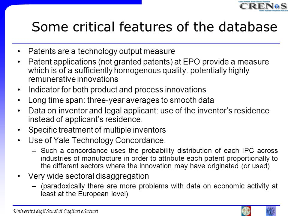 Università degli Studi di Cagliari e Sassari Some critical features of the database Patents are a technology output measure Patent applications (not granted patents) at EPO provide a measure which is of a sufficiently homogenous quality: potentially highly remunerative innovations Indicator for both product and process innovations Long time span: three-year averages to smooth data Data on inventor and legal applicant: use of the inventor's residence instead of applicant's residence.