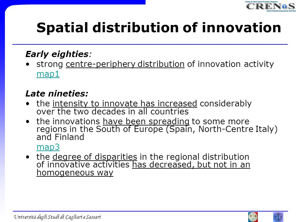 Università degli Studi di Cagliari e Sassari Spatial distribution of innovation Early eighties: strong centre-periphery distribution of innovation activity map1 Late nineties: the intensity to innovate has increased considerably over the two decades in all countries the innovations have been spreading to some more regions in the South of Europe (Spain, North-Centre Italy) and Finland map3 the degree of disparities in the regional distribution of innovative activities has decreased, but not in an homogeneous way