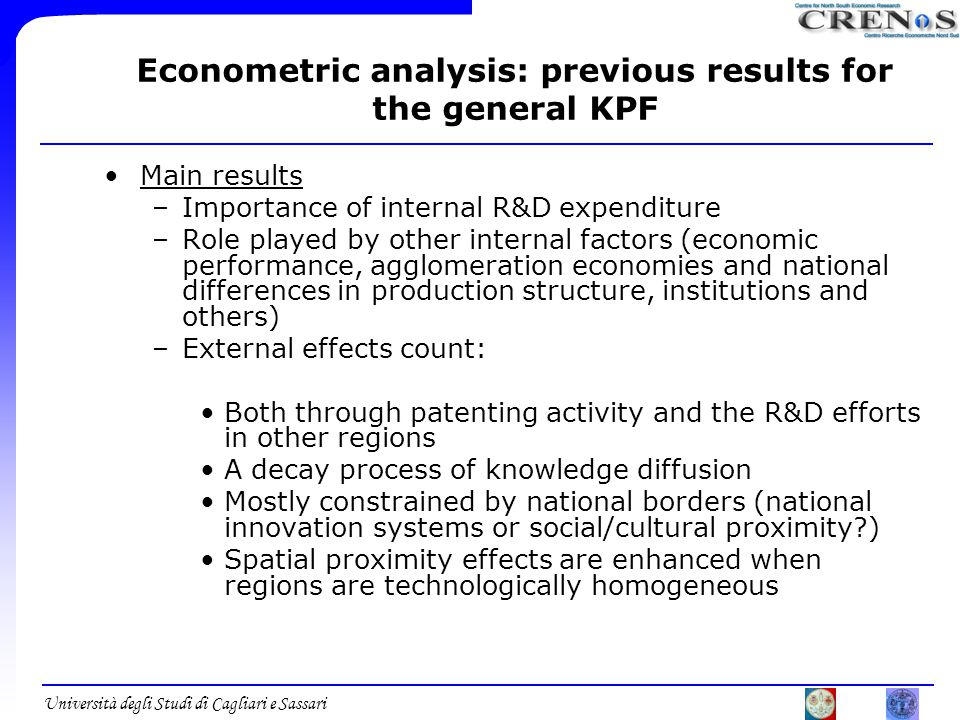 Università degli Studi di Cagliari e Sassari Econometric analysis: previous results for the general KPF Main results –Importance of internal R&D expenditure –Role played by other internal factors (economic performance, agglomeration economies and national differences in production structure, institutions and others) –External effects count: Both through patenting activity and the R&D efforts in other regions A decay process of knowledge diffusion Mostly constrained by national borders (national innovation systems or social/cultural proximity ) Spatial proximity effects are enhanced when regions are technologically homogeneous
