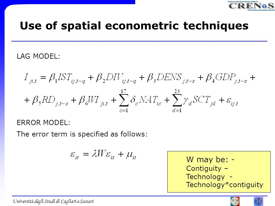 Università degli Studi di Cagliari e Sassari Use of spatial econometric techniques W may be: - Contiguity – Technology - Technology*contiguity The error term is specified as follows: LAG MODEL: ERROR MODEL: