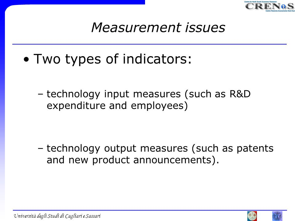 Università degli Studi di Cagliari e Sassari Measurement issues Two types of indicators: –technology input measures (such as R&D expenditure and employees) –technology output measures (such as patents and new product announcements).