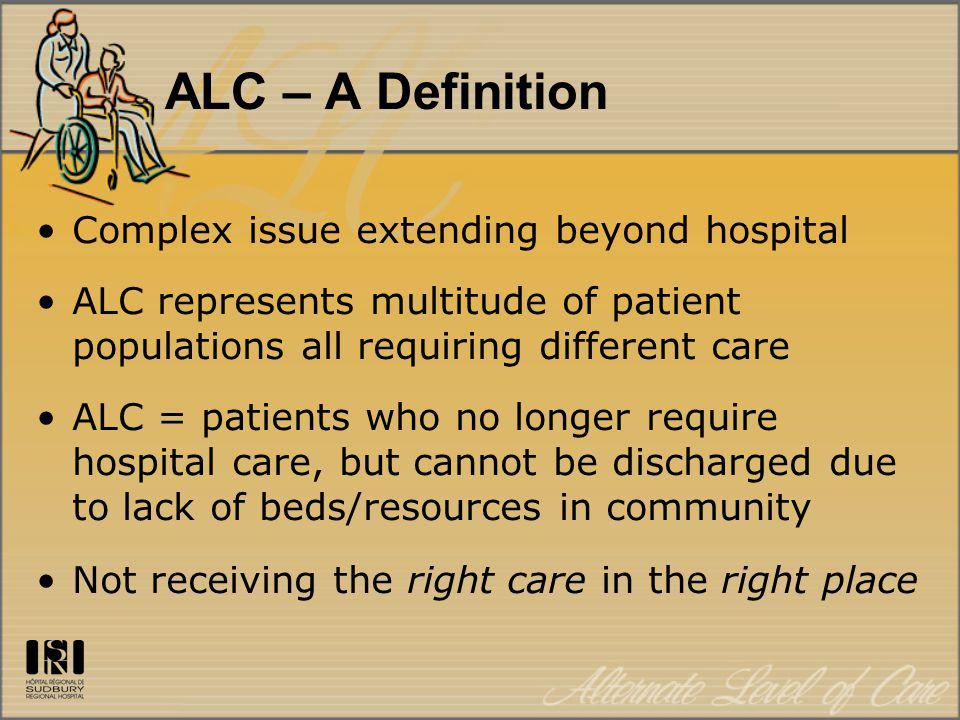 ALC – A Definition Complex issue extending beyond hospital ALC represents multitude of patient populations all requiring different care ALC = patients