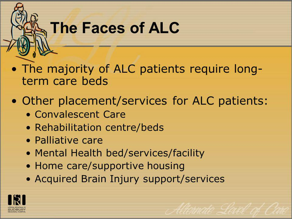 The Faces of ALC The majority of ALC patients require long- term care beds Other placement/services for ALC patients: Convalescent Care Rehabilitation