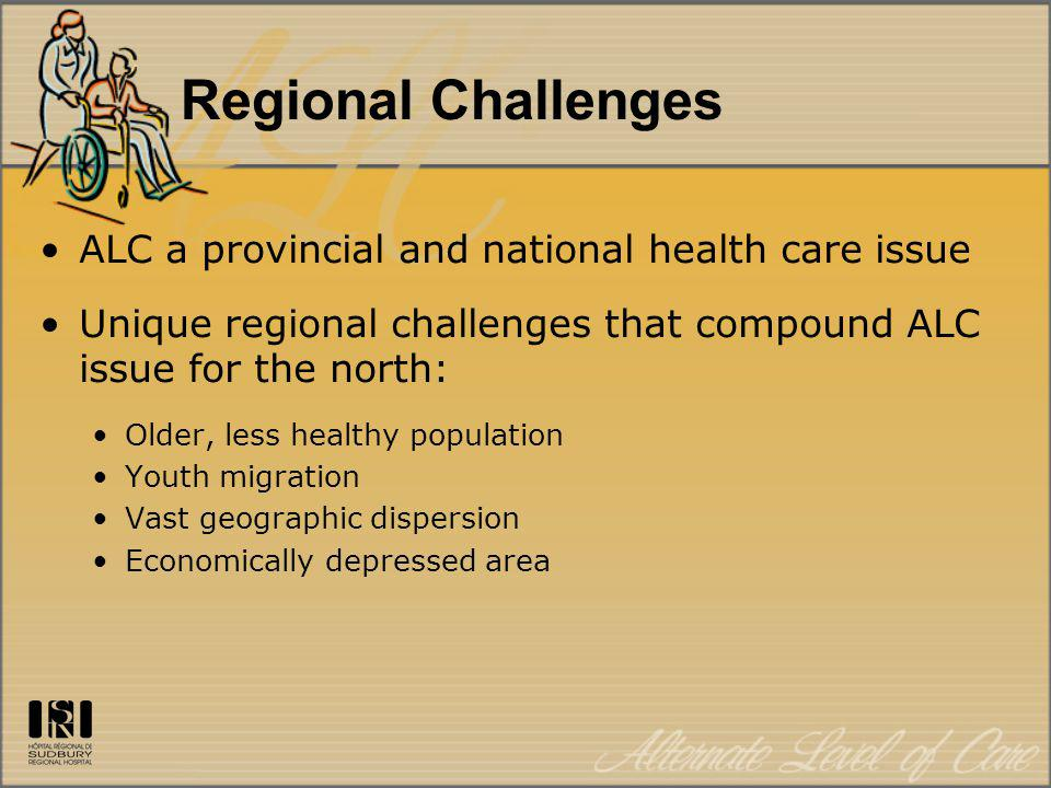 Regional Challenges ALC a provincial and national health care issue Unique regional challenges that compound ALC issue for the north: Older, less heal