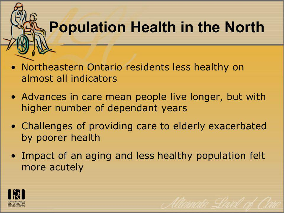 Population Health in the North Northeastern Ontario residents less healthy on almost all indicators Advances in care mean people live longer, but with