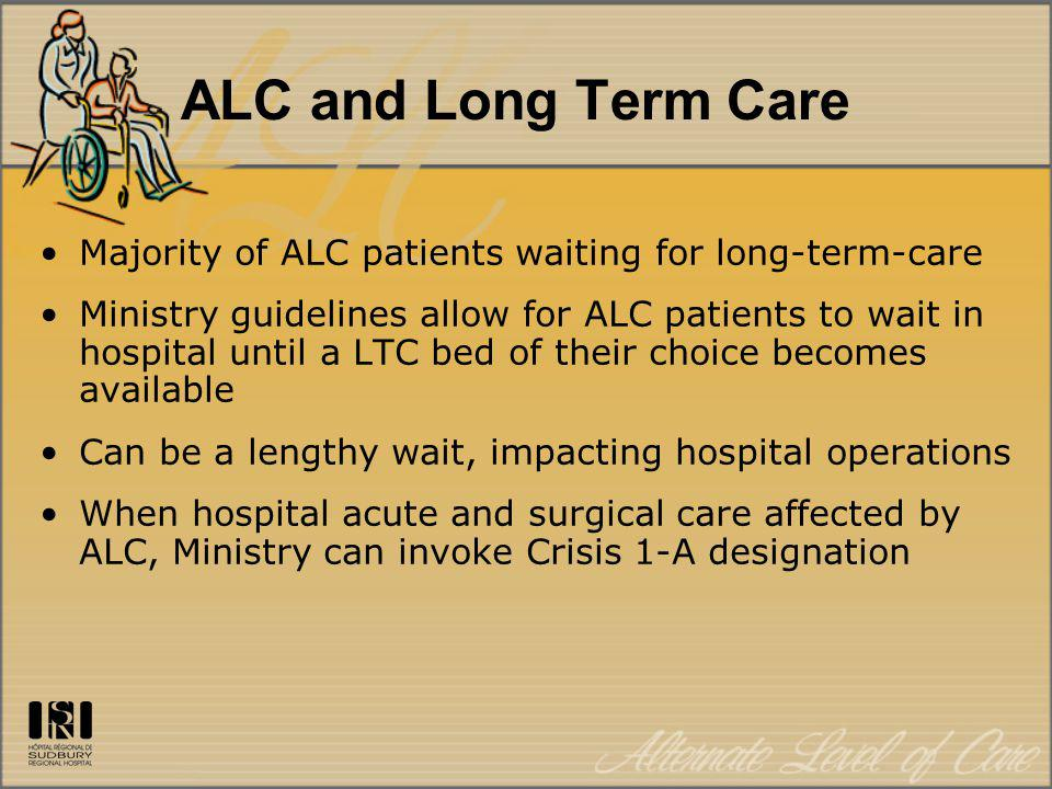 ALC and Long Term Care Majority of ALC patients waiting for long-term-care Ministry guidelines allow for ALC patients to wait in hospital until a LTC