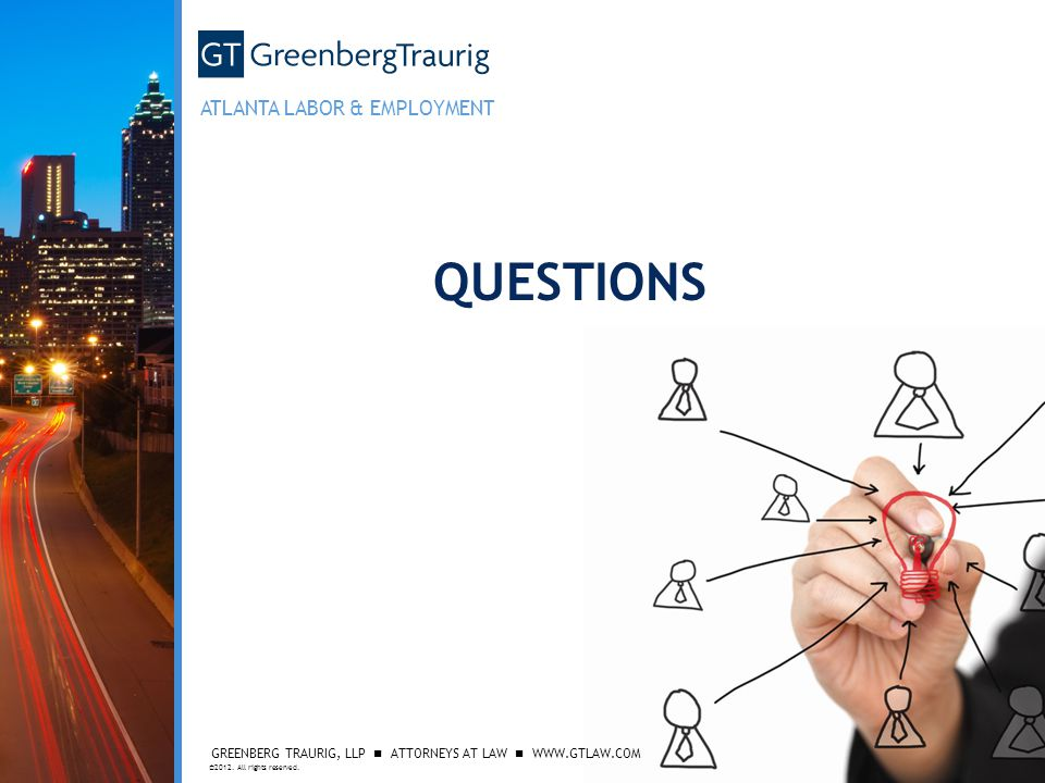 GREENBERG TRAURIG, LLP ATTORNEYS AT LAW WWW.GTLAW.COM ©2012. All rights reserved. ATLANTA LABOR & EMPLOYMENT QUESTIONS