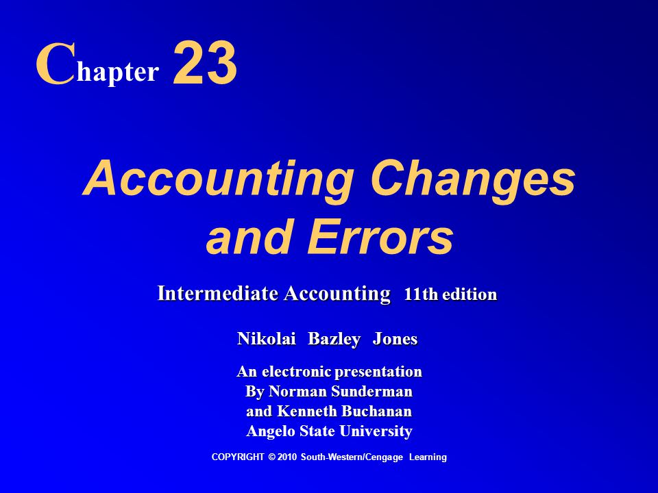 Accounting Changes and Errors C hapter 23 COPYRIGHT © 2010 South-Western/Cengage Learning Intermediate Accounting 11th edition Nikolai Bazley Jones An electronic presentation By Norman Sunderman and Kenneth Buchanan Angelo State University