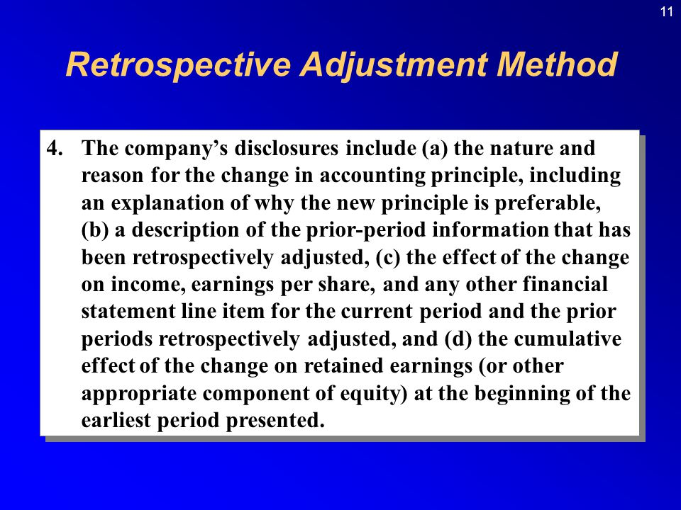 11 4.The company's disclosures include (a) the nature and reason for the change in accounting principle, including an explanation of why the new principle is preferable, (b) a description of the prior-period information that has been retrospectively adjusted, (c) the effect of the change on income, earnings per share, and any other financial statement line item for the current period and the prior periods retrospectively adjusted, and (d) the cumulative effect of the change on retained earnings (or other appropriate component of equity) at the beginning of the earliest period presented.