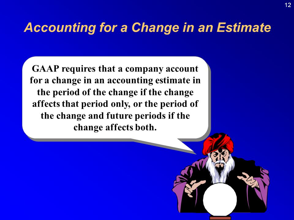12 GAAP requires that a company account for a change in an accounting estimate in the period of the change if the change affects that period only, or the period of the change and future periods if the change affects both.