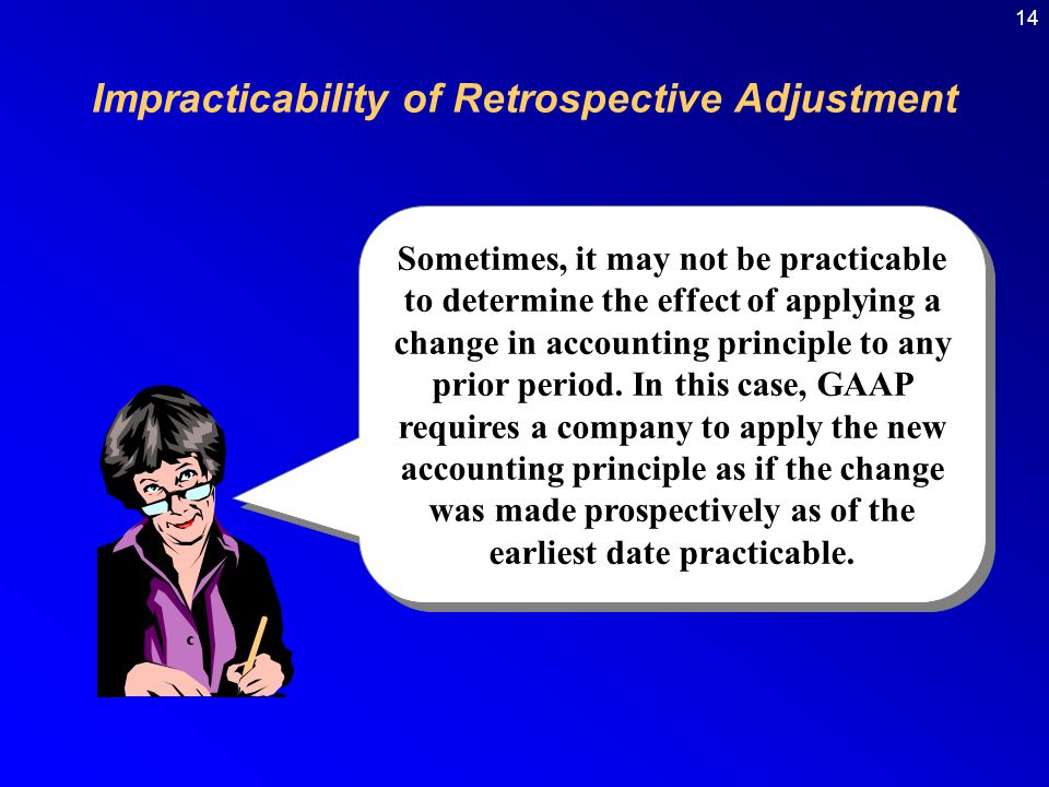 14 Impracticability of Retrospective Adjustment Sometimes, it may not be practicable to determine the effect of applying a change in accounting principle to any prior period.